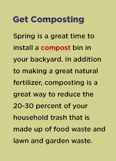 Get composting Spring is a great time to install a compost bin in your backyard. In addition to making a great natural fertilizer, composting is a great way to reduce the 20-30 percent of your household trash that is made up of food waste and lawn and garden waste.