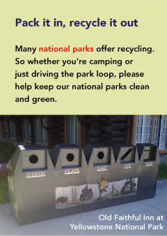 Pack it in, recycle it out Many national parks offer recycling. So whether your camping or just driving the park loop, please help keep our national parks clean and green. Photo Caption: Old Faithful Inn at Yellowstone National park